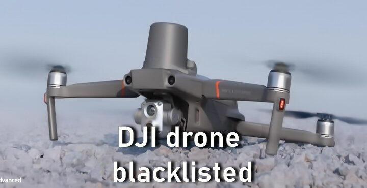 DJI drone blacklisted, why the United States banned DJI