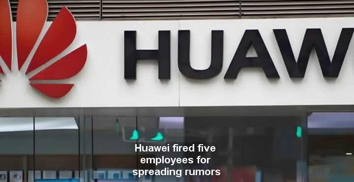 Huawei fired five employees for spreading rumors