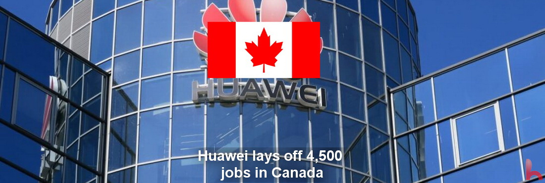 Huawei lays off 4,500 jobs in Canada, Huawei closes Canadian branches